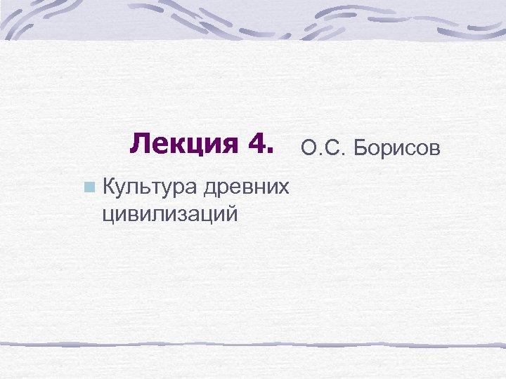 Лекция 4. n Культура древних цивилизаций О. С. Борисов