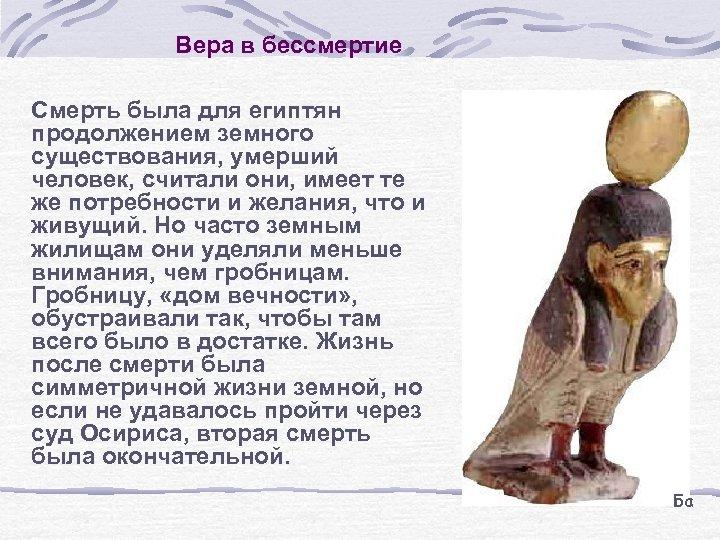 Вера в бессмертие Смерть была для египтян продолжением земного существования, умерший человек, считали они,
