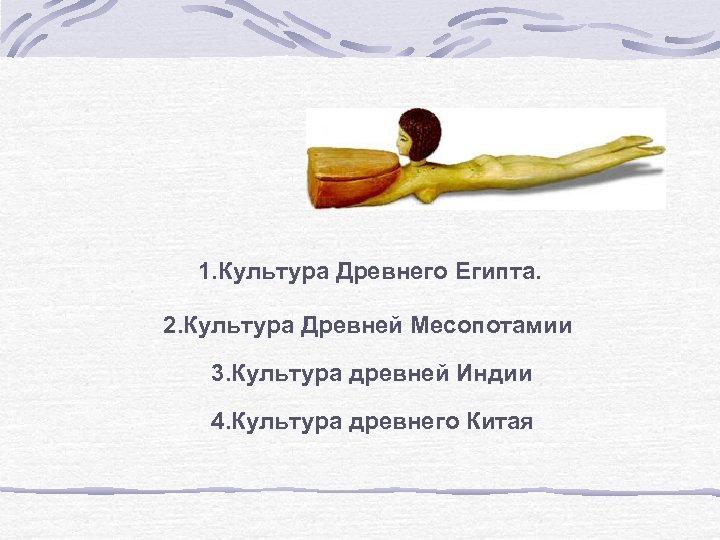 1. Культура Древнего Египта. 2. Культура Древней Месопотамии 3. Культура древней Индии 4. Культура