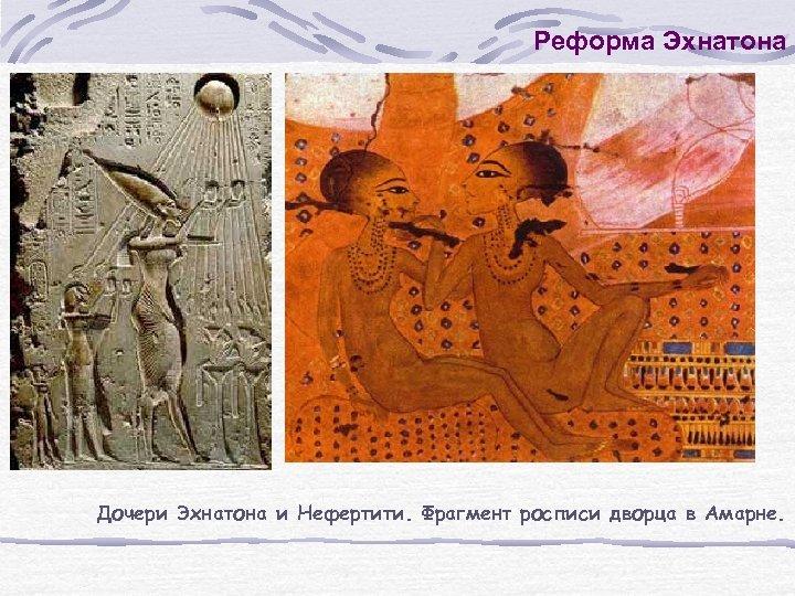 Реформа Эхнатона Дочери Эхнатона и Нефертити. Фрагмент росписи дворца в Амарне.
