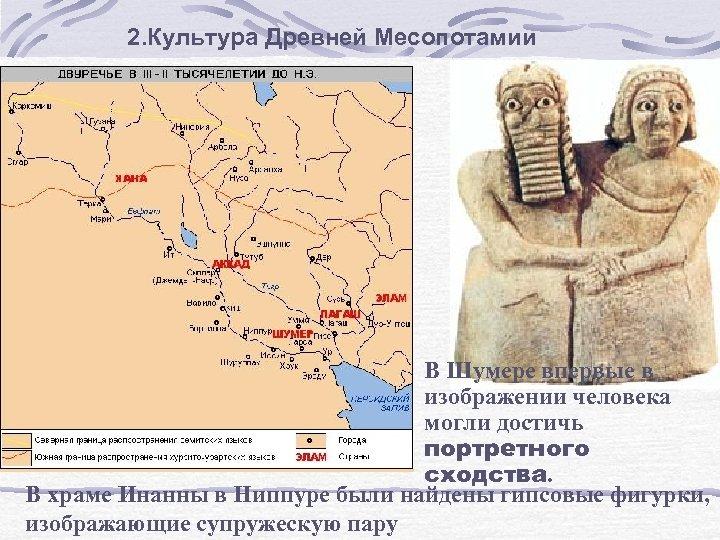 2. Культура Древней Месопотамии В Шумере впервые в изображении человека могли достичь портретного сходства.