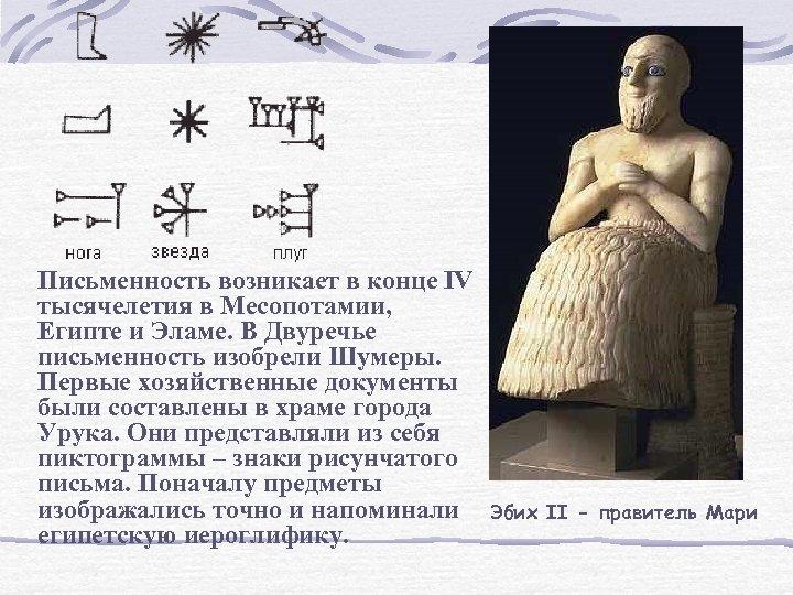 Письменность возникает в конце IV тысячелетия в Месопотамии, Египте и Эламе. В Двуречье письменность