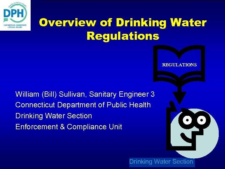 Overview of Drinking Water Regulations REGULATIONS William (Bill) Sullivan, Sanitary Engineer 3 Connecticut Department