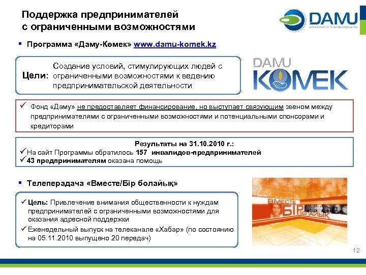Поддержка предпринимателей с ограниченными возможностями § Программа «Даму-Көмек» www. damu-komek. kz Создание условий, стимулирующих