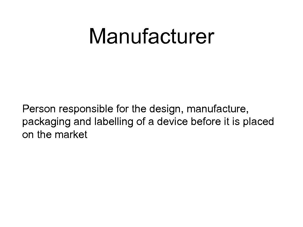 Manufacturer Person responsible for the design, manufacture, packaging and labelling of a device before