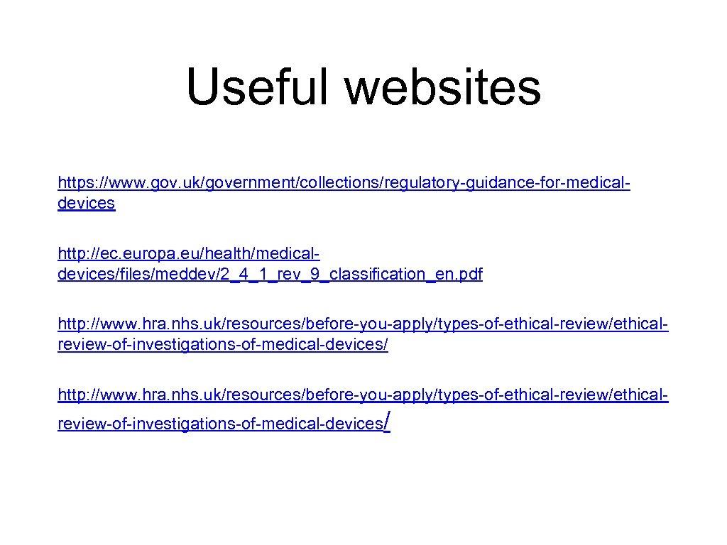 Useful websites https: //www. gov. uk/government/collections/regulatory-guidance-for-medicaldevices http: //ec. europa. eu/health/medicaldevices/files/meddev/2_4_1_rev_9_classification_en. pdf http: //www. hra.