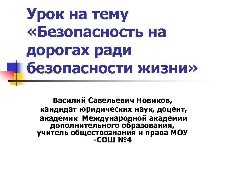 Урок на тему «Безопасность на дорогах ради безопасности жизни» Василий Савельевич Новиков, кандидат юридических