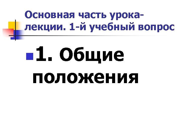 Основная часть урокалекции. 1 -й учебный вопрос n 1. Общие положения