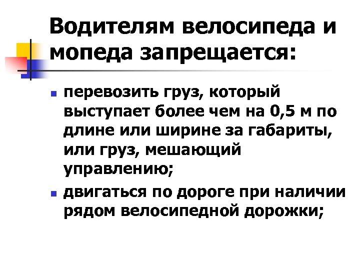 Водителям велосипеда и мопеда запрещается: n n перевозить груз, который выступает более чем на