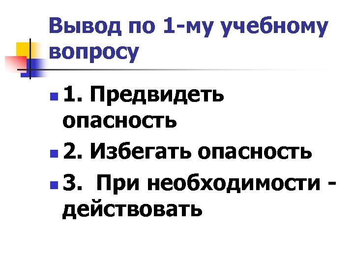 Вывод по 1 -му учебному вопросу 1. Предвидеть опасность n 2. Избегать опасность n