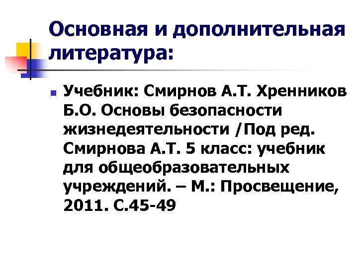 Основная и дополнительная литература: n Учебник: Смирнов А. Т. Хренников Б. О. Основы безопасности
