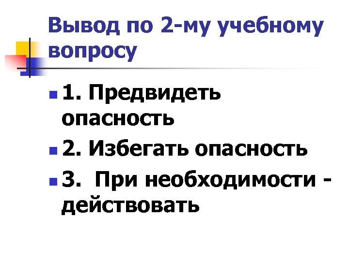 Вывод по 2 -му учебному вопросу 1. Предвидеть опасность n 2. Избегать опасность n