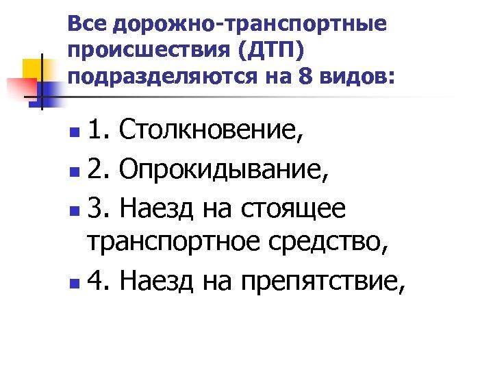 Все дорожно-транспортные происшествия (ДТП) подразделяются на 8 видов: 1. Столкновение, n 2. Опрокидывание, n