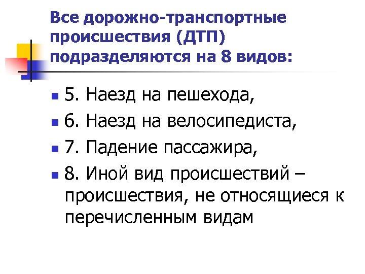 Все дорожно-транспортные происшествия (ДТП) подразделяются на 8 видов: 5. Наезд на пешехода, n 6.