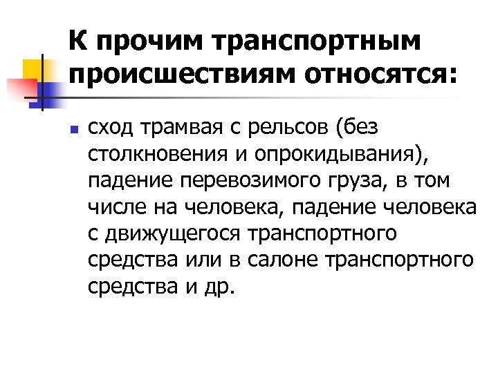 К прочим транспортным происшествиям относятся: n сход трамвая с рельсов (без столкновения и опрокидывания),