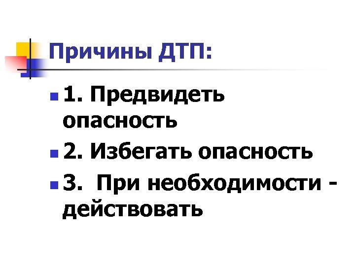 Причины ДТП: 1. Предвидеть опасность n 2. Избегать опасность n 3. При необходимости -