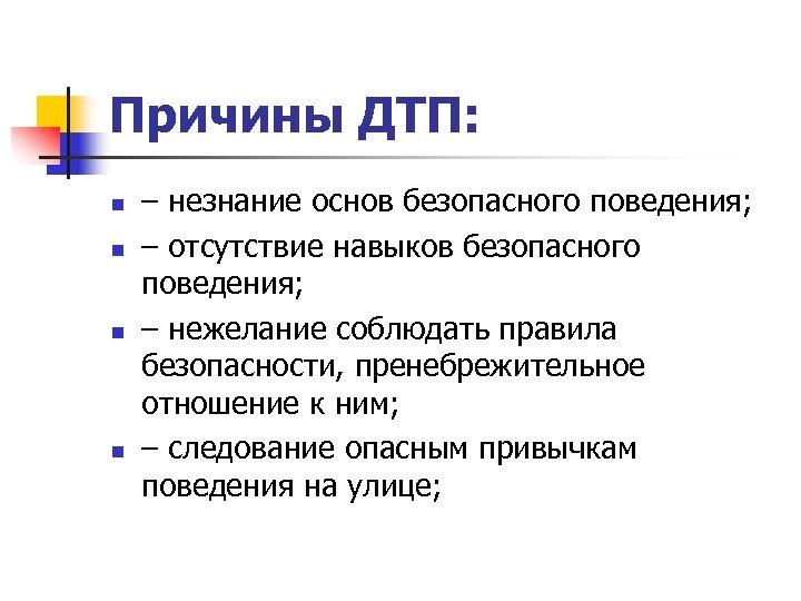 Причины ДТП: n n – незнание основ безопасного поведения; – отсутствие навыков безопасного поведения;