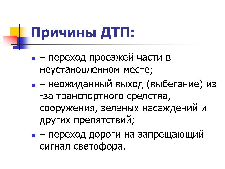 Причины ДТП: n n n – переход проезжей части в неустановленном месте; – неожиданный