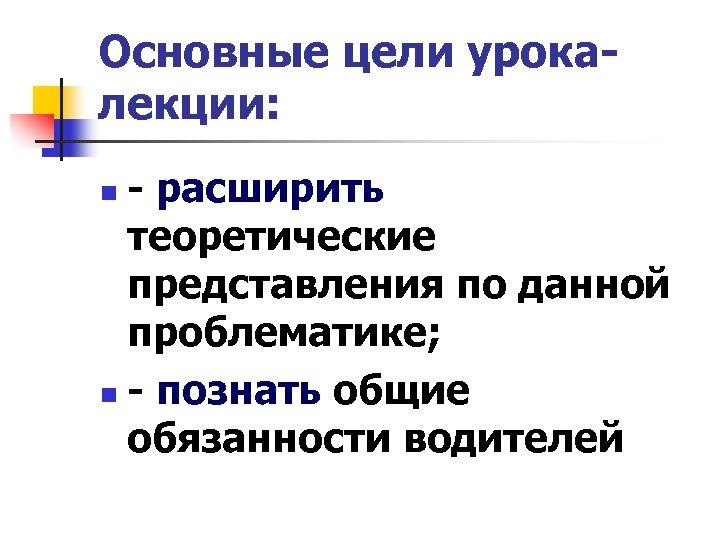 Основные цели урокалекции: - расширить теоретические представления по данной проблематике; n - познать общие