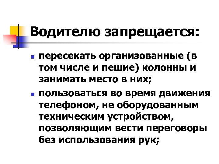 Водителю запрещается: n n пересекать организованные (в том числе и пешие) колонны и занимать