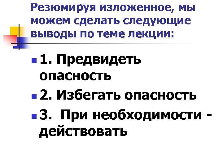 Резюмируя изложенное, мы можем сделать следующие выводы по теме лекции: 1. Предвидеть опасность n