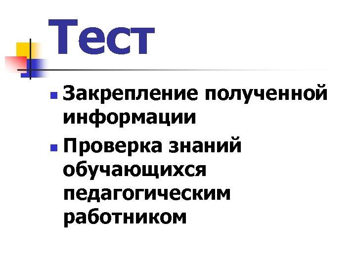 Тест Закрепление полученной информации n Проверка знаний обучающихся педагогическим работником n