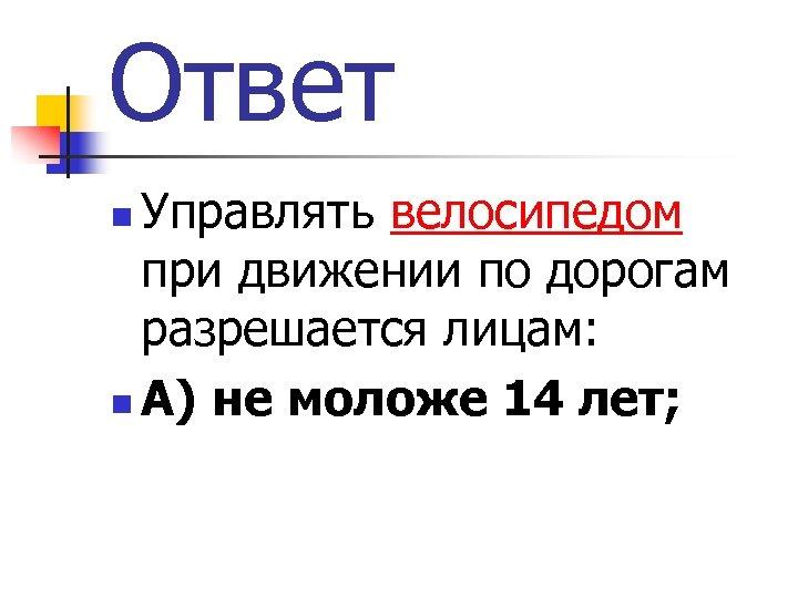Ответ Управлять велосипедом при движении по дорогам разрешается лицам: n А) не моложе 14