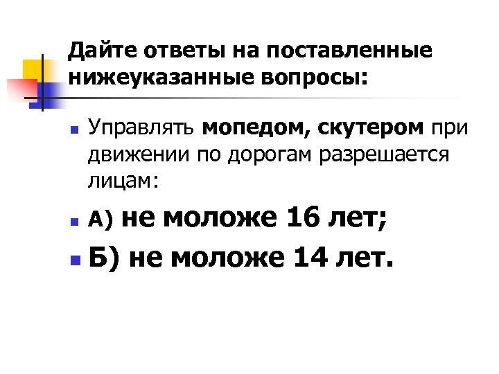 Дайте ответы на поставленные нижеуказанные вопросы: n Управлять мопедом, скутером при движении по дорогам