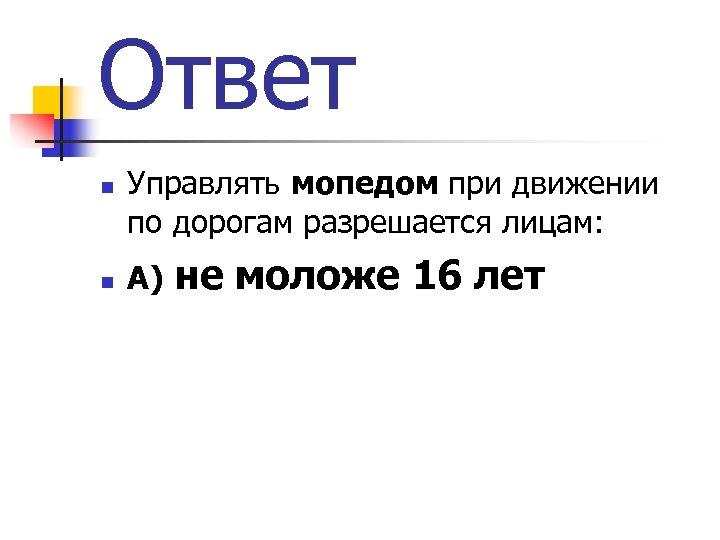 Ответ n n Управлять мопедом при движении по дорогам разрешается лицам: А) не моложе