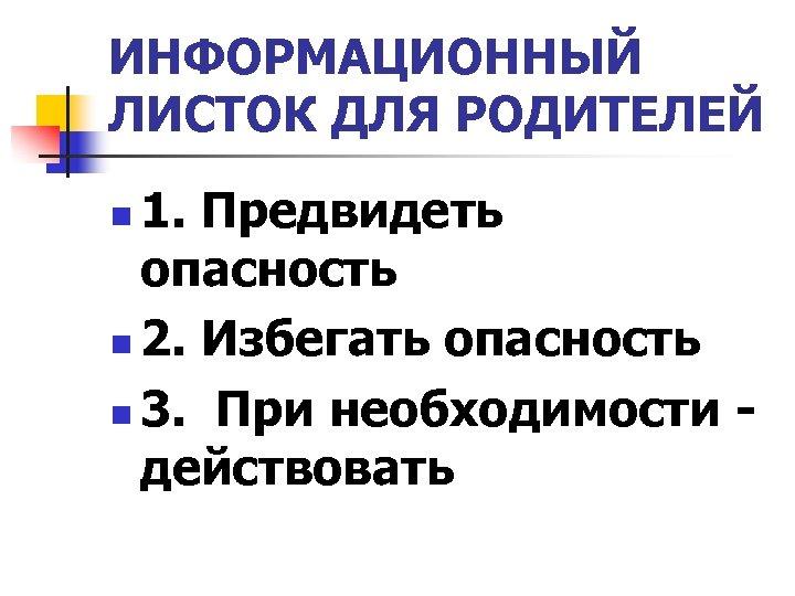 ИНФОРМАЦИОННЫЙ ЛИСТОК ДЛЯ РОДИТЕЛЕЙ 1. Предвидеть опасность n 2. Избегать опасность n 3. При