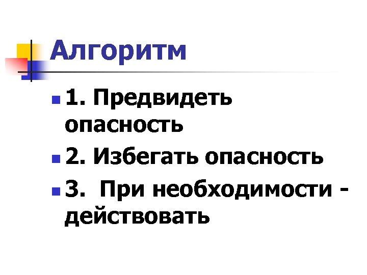 Алгоритм 1. Предвидеть опасность n 2. Избегать опасность n 3. При необходимости - действовать