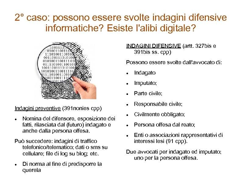 2° caso: possono essere svolte indagini difensive informatiche? Esiste l'alibi digitale? INDAGINI DIFENSIVE (artt.