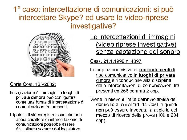 1° caso: intercettazione di comunicazioni: si può intercettare Skype? ed usare le video-riprese investigative?