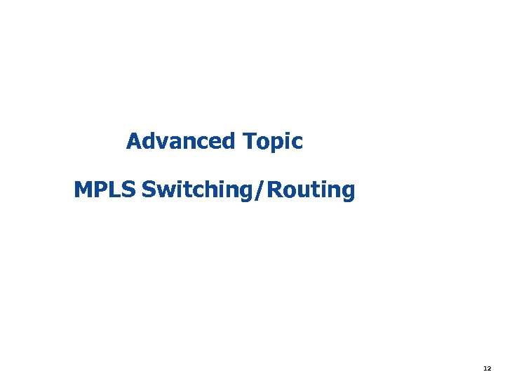 Advanced Topic MPLS Switching/Routing 12