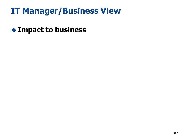 IT Manager/Business View u Impact to business 128