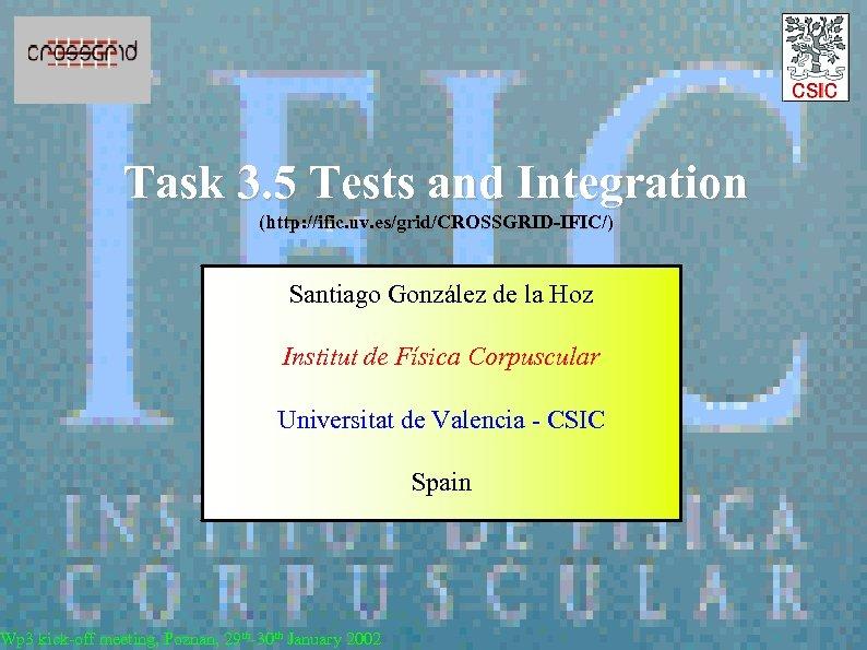 Task 3. 5 Tests and Integration (http: //ific. uv. es/grid/CROSSGRID-IFIC/) Santiago González de la