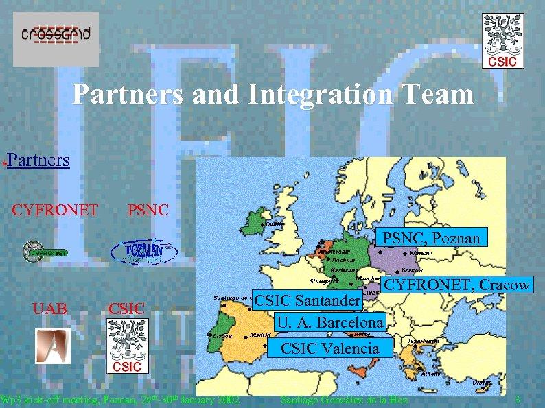 Partners and Integration Team Partners CYFRONET PSNC, Poznan UAB CSIC Wp 3 kick-off meeting,