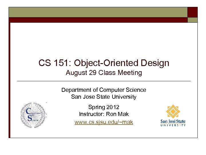 CS 151: Object-Oriented Design August 29 Class Meeting Department of Computer Science San Jose