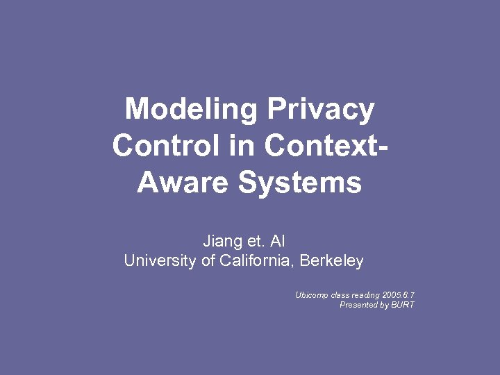 Modeling Privacy Control in Context. Aware Systems Jiang et. Al University of California, Berkeley