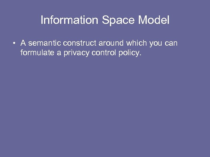 Information Space Model • A semantic construct around which you can formulate a privacy