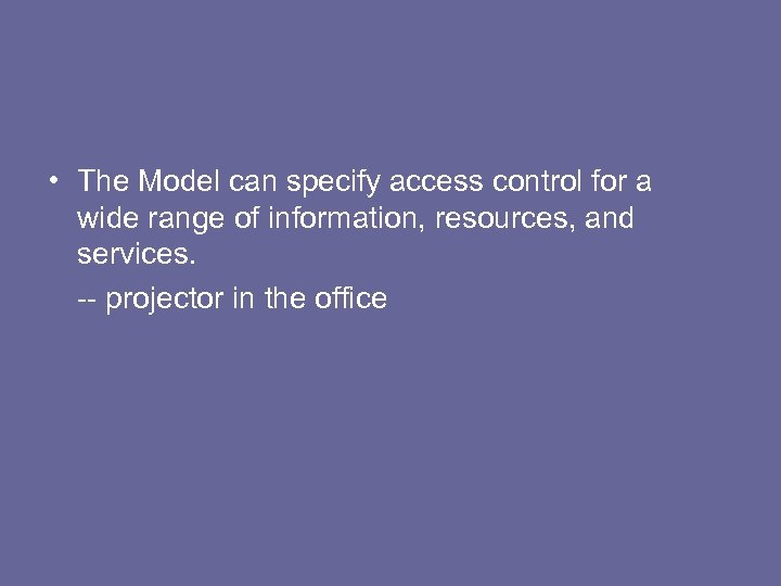 • The Model can specify access control for a wide range of information,