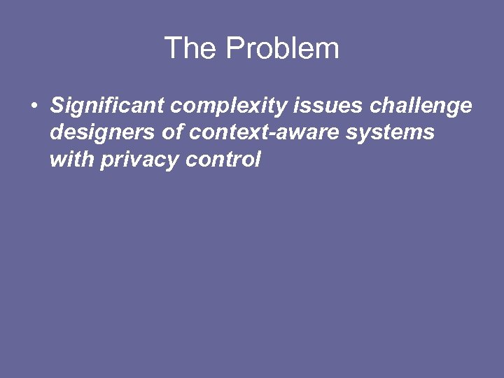 The Problem • Significant complexity issues challenge designers of context-aware systems with privacy control