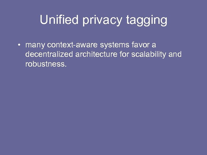 Unified privacy tagging • many context-aware systems favor a decentralized architecture for scalability and