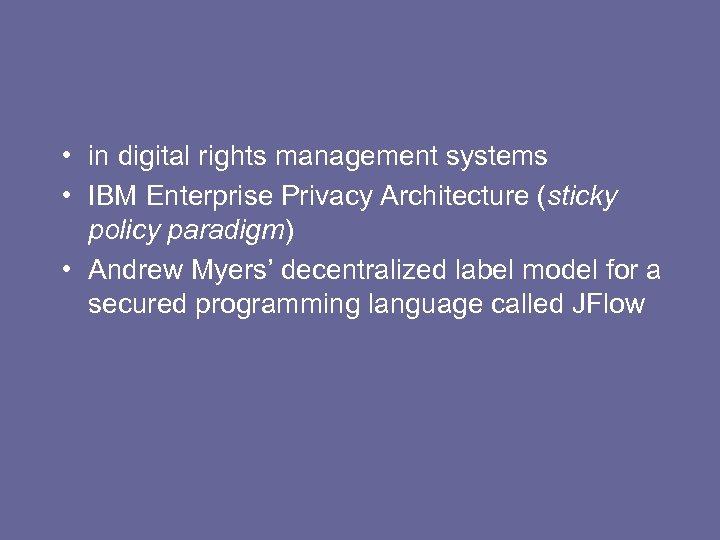 • in digital rights management systems • IBM Enterprise Privacy Architecture (sticky policy