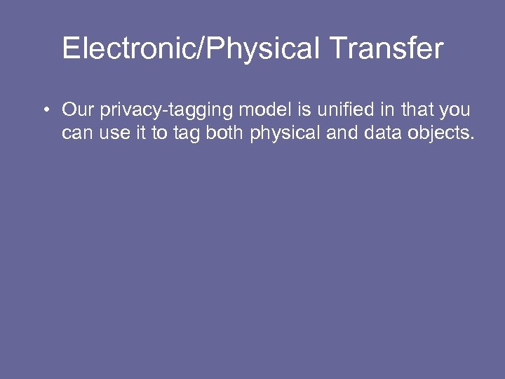 Electronic/Physical Transfer • Our privacy-tagging model is unified in that you can use it