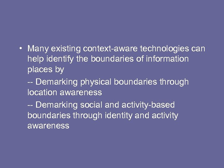 • Many existing context-aware technologies can help identify the boundaries of information places