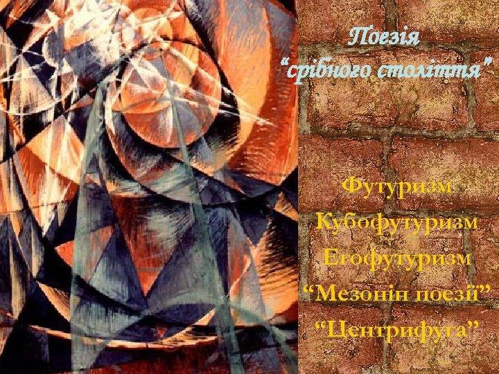 """Поезія """"срібного століття"""" Футуризм Кубофутуризм Егофутуризм """"Мезонін поезії"""" """"Центрифуга"""""""