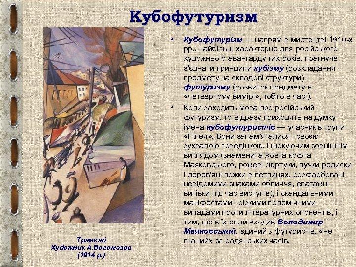 Кубофутуризм • • Трамвай Художник А. Богомазов (1914 р. ) Кубофутурізм — напрям в