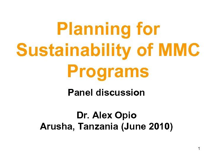 Planning for Sustainability of MMC Programs Panel discussion Dr. Alex Opio Arusha, Tanzania (June