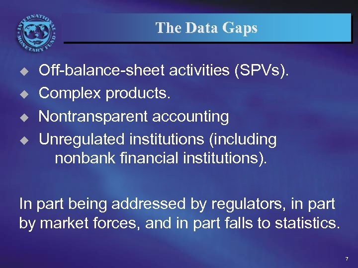 The Data Gaps u u Off-balance-sheet activities (SPVs). Complex products. Nontransparent accounting Unregulated institutions